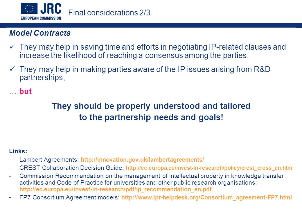 Model Contracts They may help in saving time and efforts in negotiating IP-related clauses and increase the likelihood of reaching a consensus among the parties; They may help in making parties aware of the IP issues arising from R&D partnerships; ….but They should be properly understood and tailored to the partnership needs and goals.