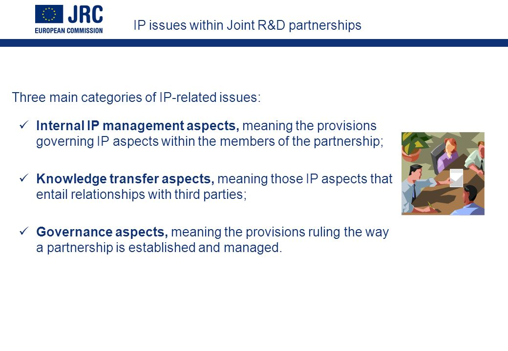 IP issues within Joint R&D partnerships Internal IP management aspects, meaning the provisions governing IP aspects within the members of the partnership; Knowledge transfer aspects, meaning those IP aspects that entail relationships with third parties; Governance aspects, meaning the provisions ruling the way a partnership is established and managed.