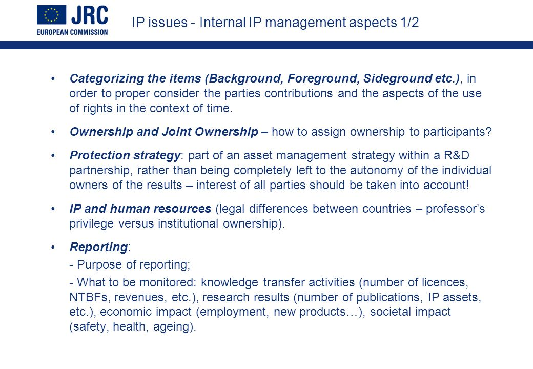 IP issues - Internal IP management aspects 1/2 Categorizing the items (Background, Foreground, Sideground etc.), in order to proper consider the parties contributions and the aspects of the use of rights in the context of time.