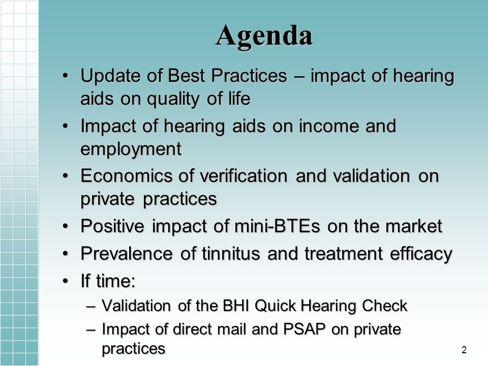 Agenda Update of Best Practices – impact of hearing aids on quality of lifeUpdate of Best Practices – impact of hearing aids on quality of life Impact of hearing aids on income and employmentImpact of hearing aids on income and employment Economics of verification and validation on private practicesEconomics of verification and validation on private practices Positive impact of mini-BTEs on the marketPositive impact of mini-BTEs on the market Prevalence of tinnitus and treatment efficacyPrevalence of tinnitus and treatment efficacy If time:If time: –Validation of the BHI Quick Hearing Check –Impact of direct mail and PSAP on private practices 2