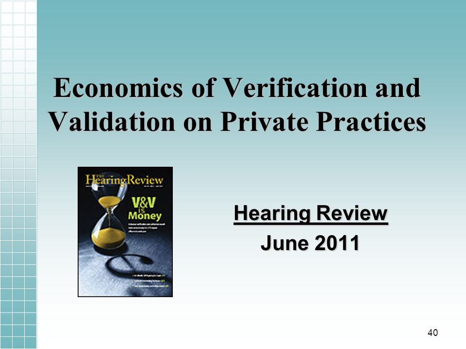 Economics of Verification and Validation on Private Practices Hearing Review June 2011 40