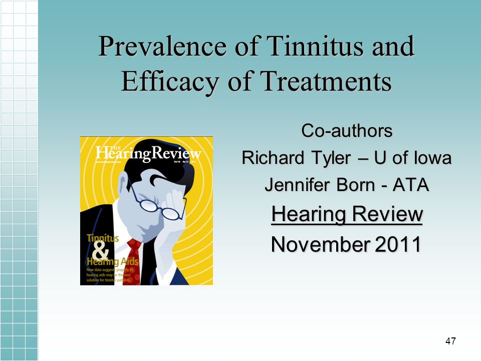 Prevalence of Tinnitus and Efficacy of Treatments Co-authors Richard Tyler – U of Iowa Jennifer Born - ATA Hearing Review November 2011 47