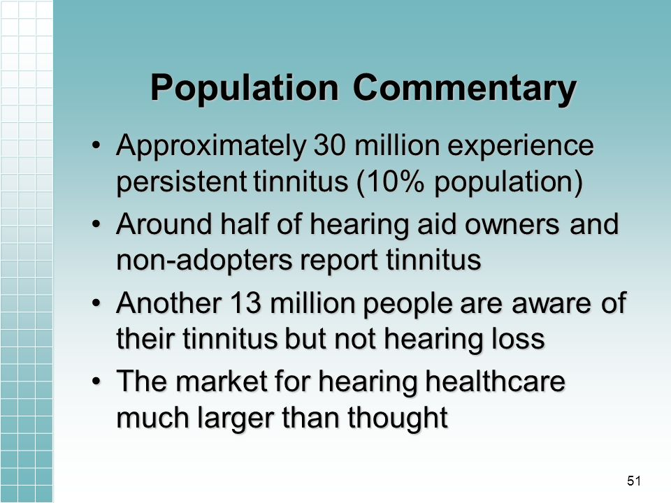 Population Commentary Approximately 30 million experience persistent tinnitus (10% population)Approximately 30 million experience persistent tinnitus (10% population) Around half of hearing aid owners and non-adopters report tinnitusAround half of hearing aid owners and non-adopters report tinnitus Another 13 million people are aware of their tinnitus but not hearing lossAnother 13 million people are aware of their tinnitus but not hearing loss The market for hearing healthcare much larger than thoughtThe market for hearing healthcare much larger than thought 51