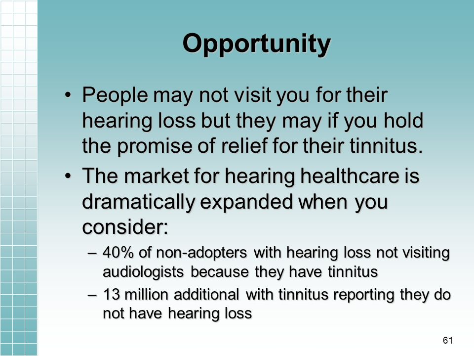 Opportunity People may not visit you for their hearing loss but they may if you hold the promise of relief for their tinnitus.People may not visit you for their hearing loss but they may if you hold the promise of relief for their tinnitus.