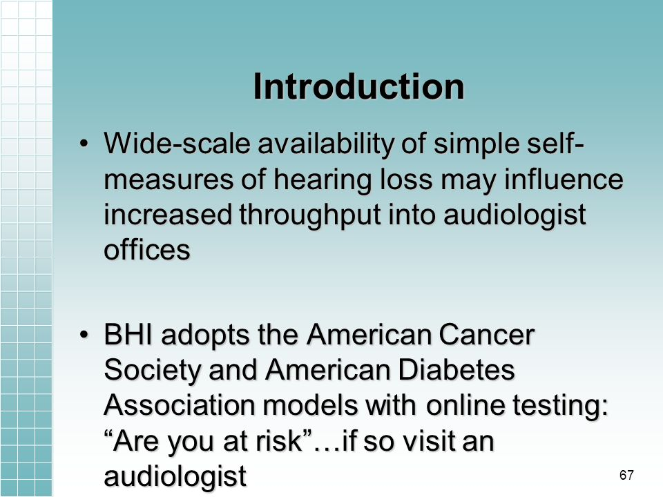 Introduction Wide-scale availability of simple self- measures of hearing loss may influence increased throughput into audiologist officesWide-scale availability of simple self- measures of hearing loss may influence increased throughput into audiologist offices BHI adopts the American Cancer Society and American Diabetes Association models with online testing: Are you at risk…if so visit an audiologistBHI adopts the American Cancer Society and American Diabetes Association models with online testing: Are you at risk…if so visit an audiologist 67
