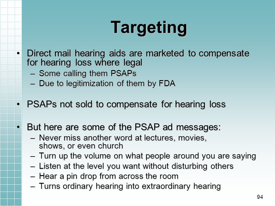 Targeting Direct mail hearing aids are marketed to compensate for hearing loss where legalDirect mail hearing aids are marketed to compensate for hearing loss where legal –Some calling them PSAPs –Due to legitimization of them by FDA PSAPs not sold to compensate for hearing lossPSAPs not sold to compensate for hearing loss But here are some of the PSAP ad messages:But here are some of the PSAP ad messages: –Never miss another word at lectures, movies, shows, or even church –Turn up the volume on what people around you are saying –Listen at the level you want without disturbing others –Hear a pin drop from across the room –Turns ordinary hearing into extraordinary hearing 94