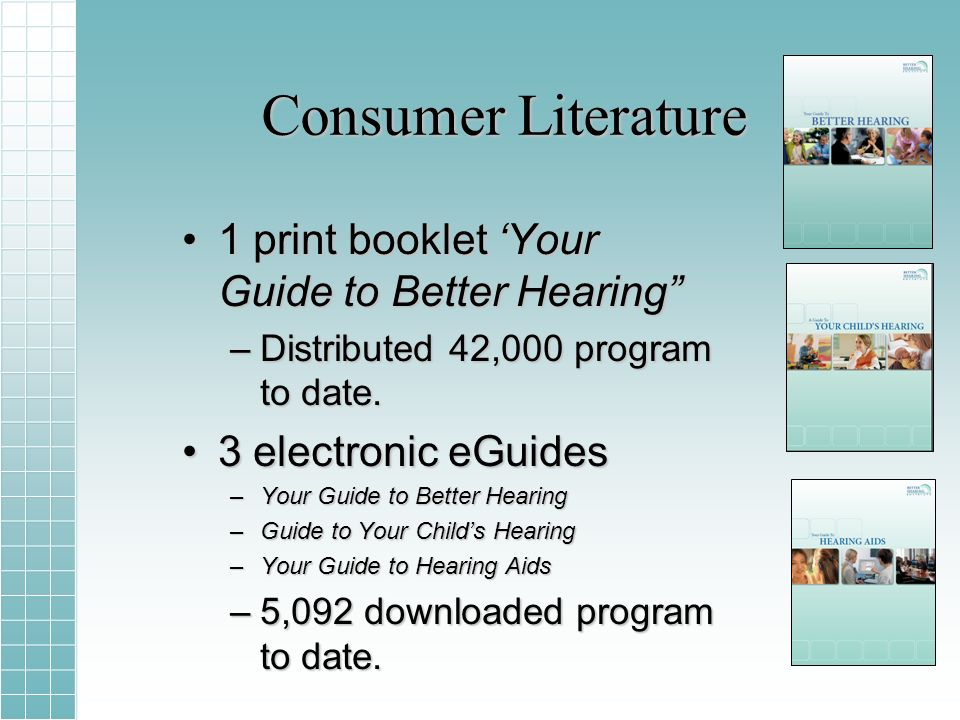 Consumer Literature 1 print booklet Your Guide to Better Hearing1 print booklet Your Guide to Better Hearing –Distributed 42,000 program to date.