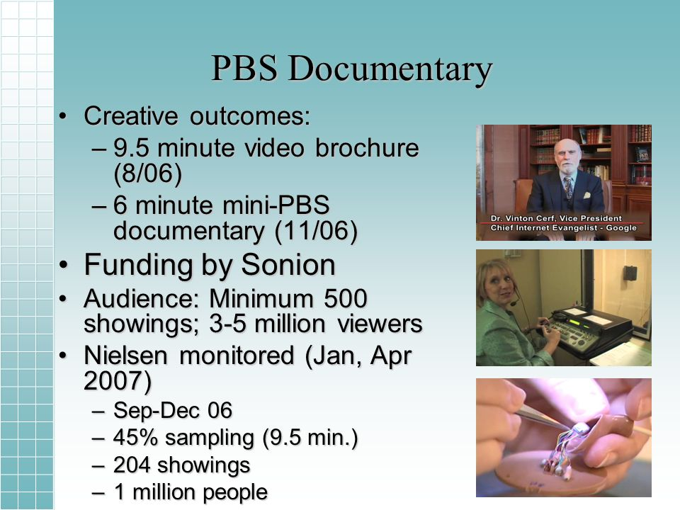 PBS Documentary Creative outcomes:Creative outcomes: –9.5 minute video brochure (8/06) –6 minute mini-PBS documentary (11/06) Funding by SonionFunding by Sonion Audience: Minimum 500 showings; 3-5 million viewersAudience: Minimum 500 showings; 3-5 million viewers Nielsen monitored (Jan, Apr 2007)Nielsen monitored (Jan, Apr 2007) –Sep-Dec 06 –45% sampling (9.5 min.) –204 showings –1 million people