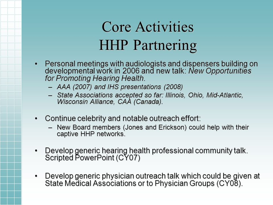 Core Activities HHP Partnering Personal meetings with audiologists and dispensers building on developmental work in 2006 and new talk: New Opportunities for Promoting Hearing Health.Personal meetings with audiologists and dispensers building on developmental work in 2006 and new talk: New Opportunities for Promoting Hearing Health.