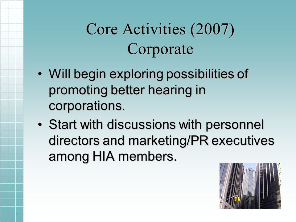 Core Activities (2007) Corporate Will begin exploring possibilities of promoting better hearing in corporations.Will begin exploring possibilities of promoting better hearing in corporations.