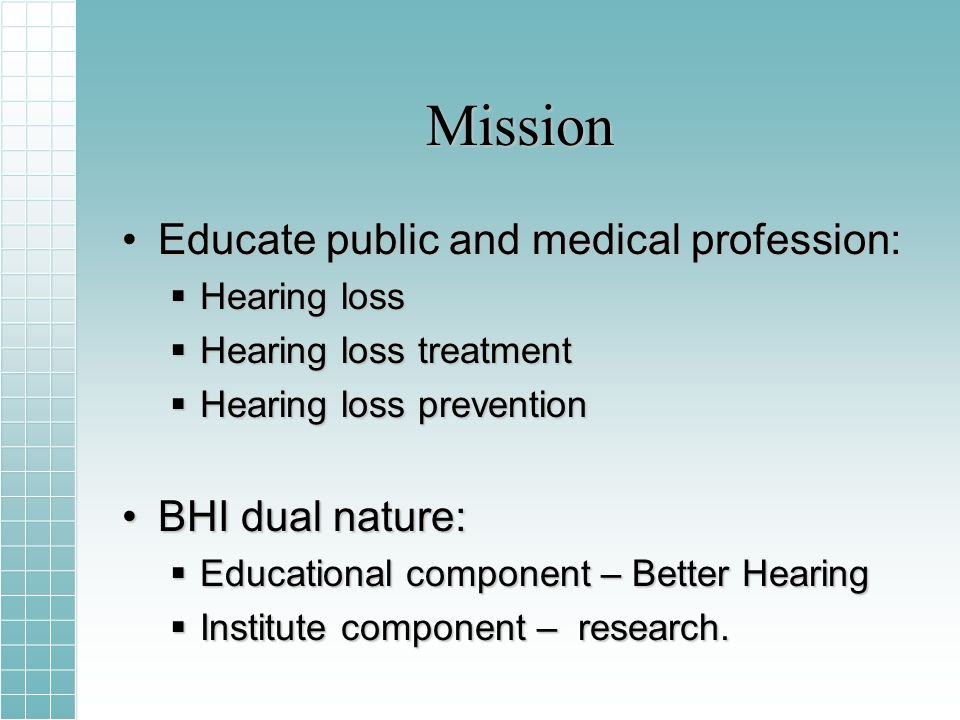 Mission Educate public and medical profession:Educate public and medical profession: Hearing loss Hearing loss Hearing loss treatment Hearing loss treatment Hearing loss prevention Hearing loss prevention BHI dual nature:BHI dual nature: Educational component – Better Hearing Educational component – Better Hearing Institute component – research.