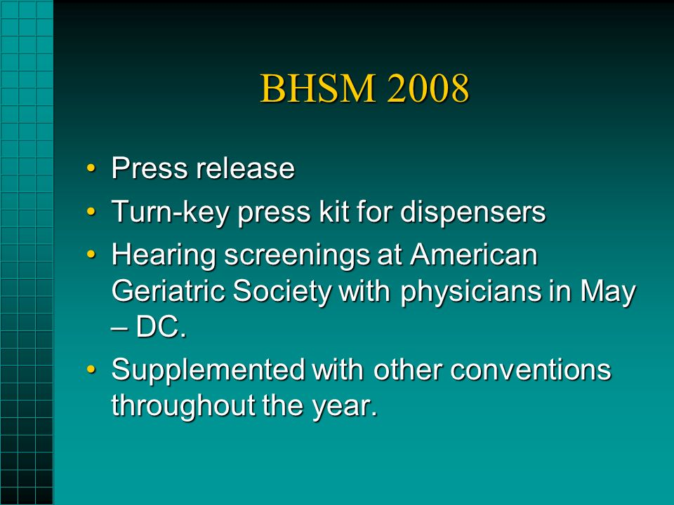 BHSM 2008 Press releasePress release Turn-key press kit for dispensersTurn-key press kit for dispensers Hearing screenings at American Geriatric Society with physicians in May – DC.Hearing screenings at American Geriatric Society with physicians in May – DC.