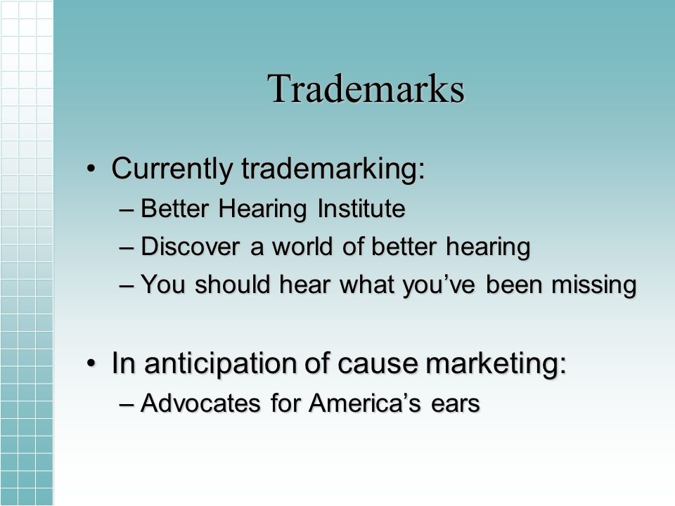 Trademarks Currently trademarking:Currently trademarking: –Better Hearing Institute –Discover a world of better hearing –You should hear what youve been missing In anticipation of cause marketing:In anticipation of cause marketing: –Advocates for Americas ears