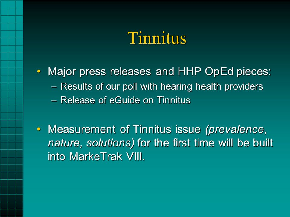 Tinnitus Major press releases and HHP OpEd pieces:Major press releases and HHP OpEd pieces: –Results of our poll with hearing health providers –Release of eGuide on Tinnitus Measurement of Tinnitus issue (prevalence, nature, solutions) for the first time will be built into MarkeTrak VIII.Measurement of Tinnitus issue (prevalence, nature, solutions) for the first time will be built into MarkeTrak VIII.
