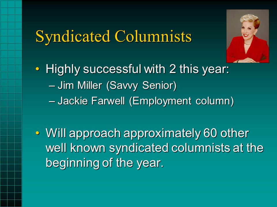 Syndicated Columnists Highly successful with 2 this year:Highly successful with 2 this year: –Jim Miller (Savvy Senior) –Jackie Farwell (Employment column) Will approach approximately 60 other well known syndicated columnists at the beginning of the year.Will approach approximately 60 other well known syndicated columnists at the beginning of the year.