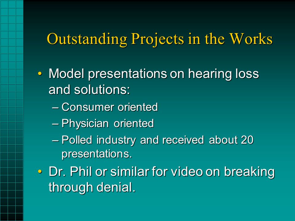 Outstanding Projects in the Works Model presentations on hearing loss and solutions:Model presentations on hearing loss and solutions: –Consumer oriented –Physician oriented –Polled industry and received about 20 presentations.