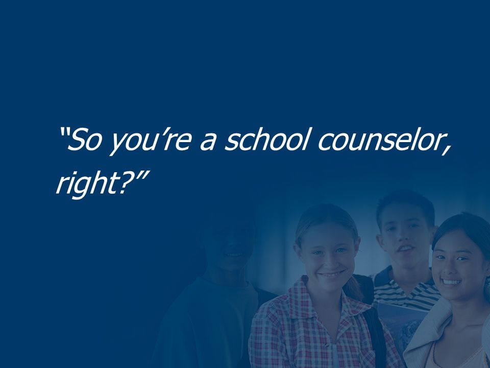 So youre a school counselor, right