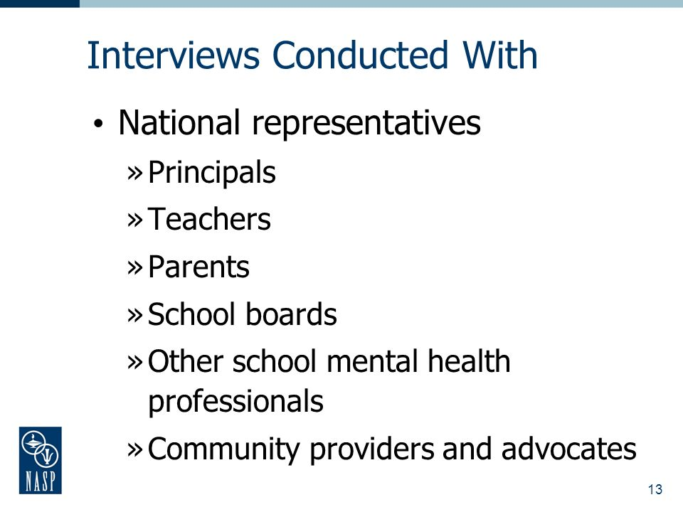 13 Interviews Conducted With National representatives »Principals »Teachers »Parents »School boards »Other school mental health professionals »Community providers and advocates
