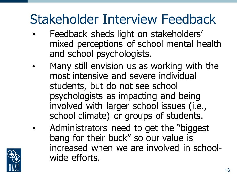 16 Stakeholder Interview Feedback Feedback sheds light on stakeholders mixed perceptions of school mental health and school psychologists.