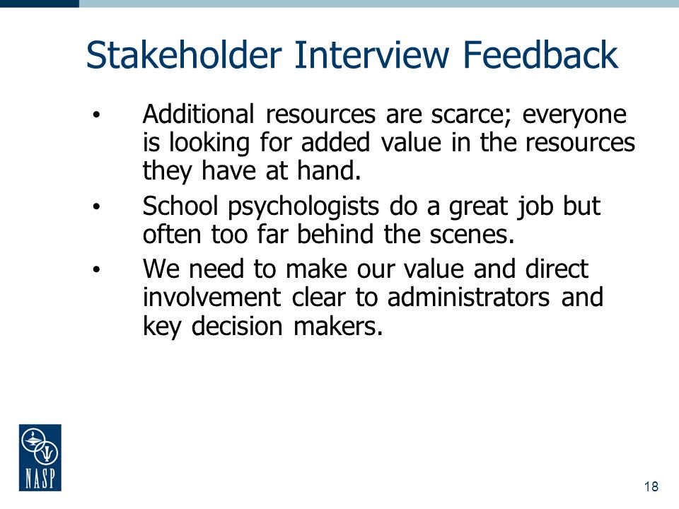 18 Stakeholder Interview Feedback Additional resources are scarce; everyone is looking for added value in the resources they have at hand.