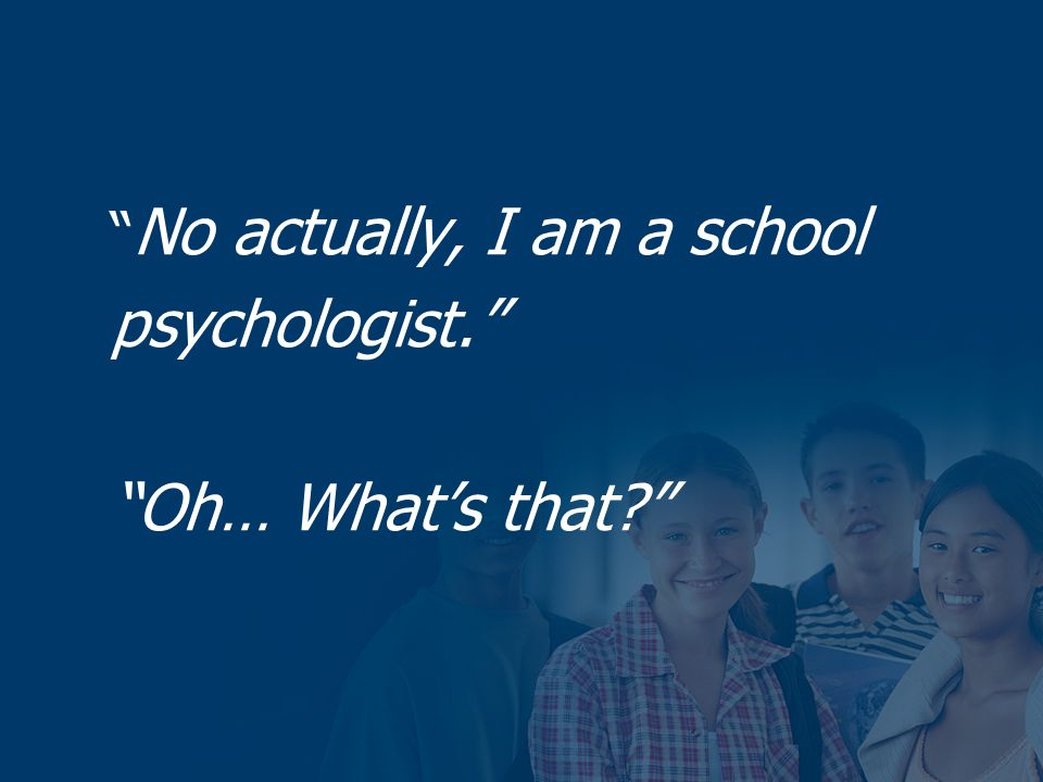 No actually, I am a school psychologist. Oh… Whats that