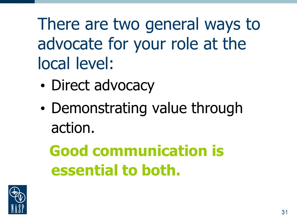31 There are two general ways to advocate for your role at the local level: Direct advocacy Demonstrating value through action.