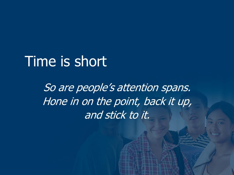 Time is short So are peoples attention spans. Hone in on the point, back it up, and stick to it.