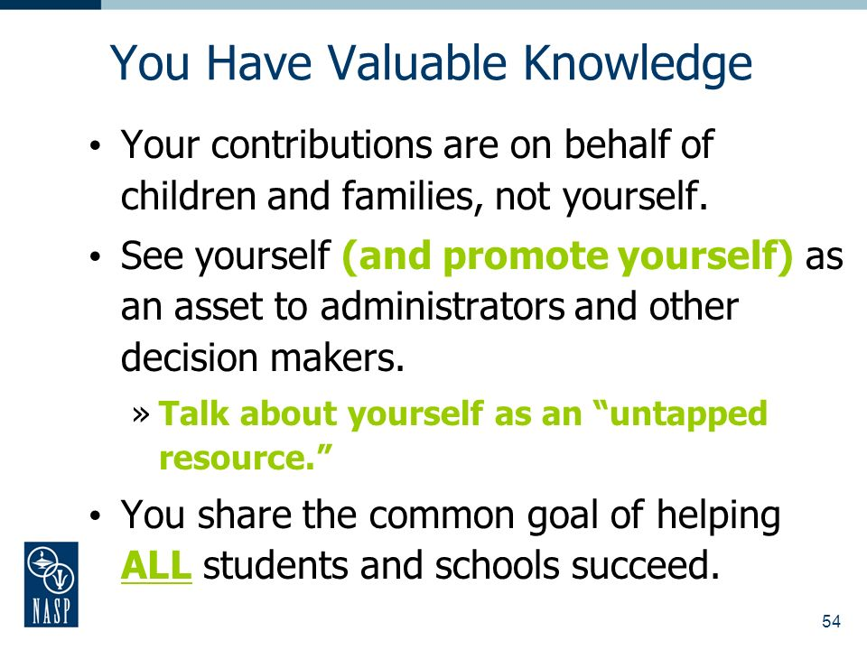 54 You Have Valuable Knowledge Your contributions are on behalf of children and families, not yourself.