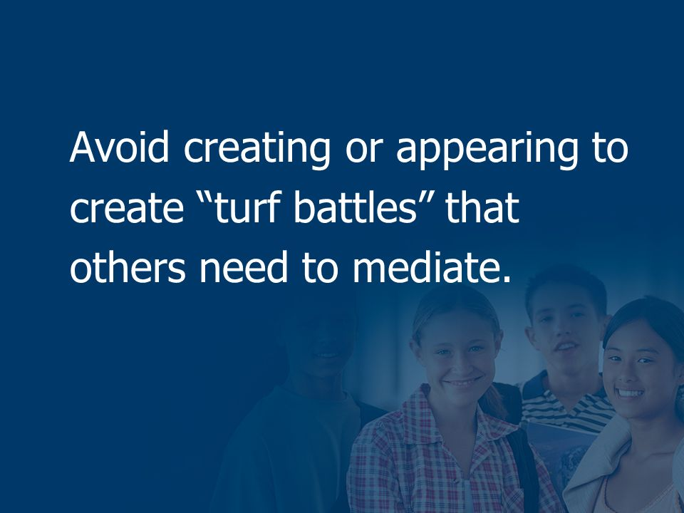 Avoid creating or appearing to create turf battles that others need to mediate.