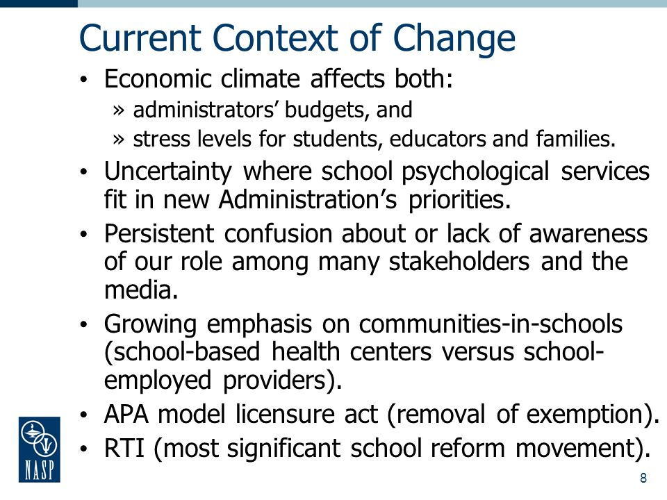 8 Current Context of Change Economic climate affects both: »administrators budgets, and »stress levels for students, educators and families.