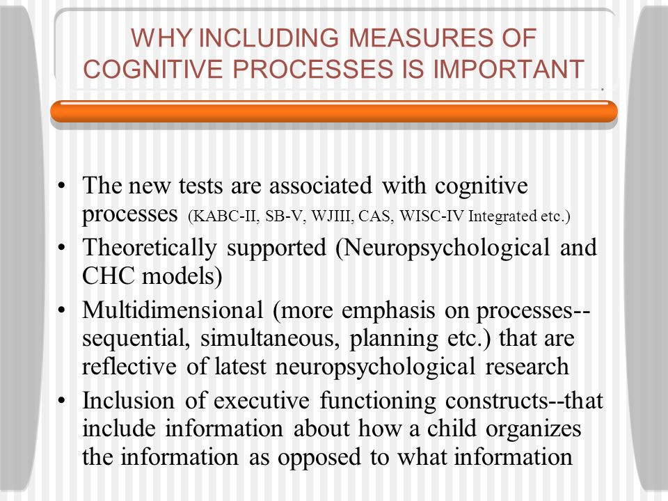 WHY INCLUDING MEASURES OF COGNITIVE PROCESSES IS IMPORTANT The new tests are associated with cognitive processes (KABC-II, SB-V, WJIII, CAS, WISC-IV Integrated etc.) Theoretically supported (Neuropsychological and CHC models) Multidimensional (more emphasis on processes-- sequential, simultaneous, planning etc.) that are reflective of latest neuropsychological research Inclusion of executive functioning constructs--that include information about how a child organizes the information as opposed to what information