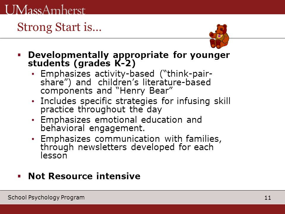 11 School Psychology Program Strong Start is… Developmentally appropriate for younger students (grades K-2) Emphasizes activity-based (think-pair- share) and childrens literature-based components and Henry Bear Includes specific strategies for infusing skill practice throughout the day Emphasizes emotional education and behavioral engagement.
