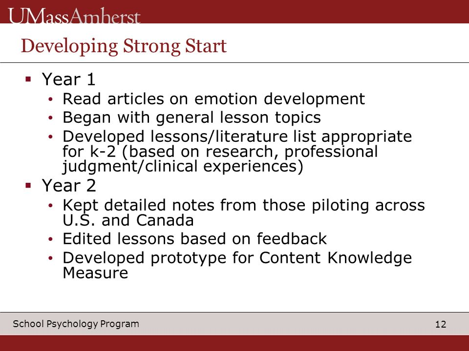 12 School Psychology Program Developing Strong Start Year 1 Read articles on emotion development Began with general lesson topics Developed lessons/literature list appropriate for k-2 (based on research, professional judgment/clinical experiences) Year 2 Kept detailed notes from those piloting across U.S.