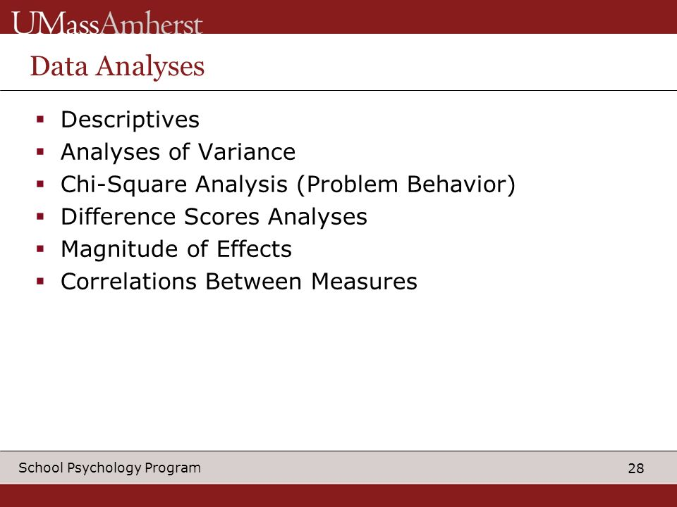 28 School Psychology Program Data Analyses Descriptives Analyses of Variance Chi-Square Analysis (Problem Behavior) Difference Scores Analyses Magnitude of Effects Correlations Between Measures