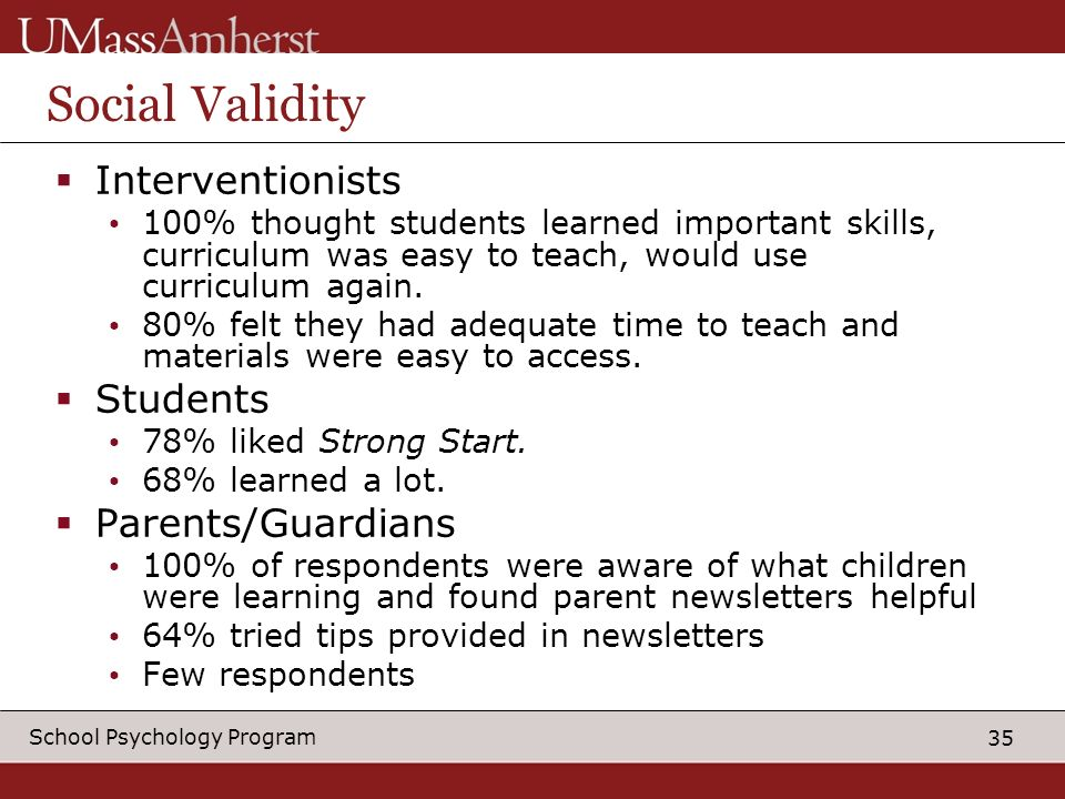 35 School Psychology Program Social Validity Interventionists 100% thought students learned important skills, curriculum was easy to teach, would use curriculum again.