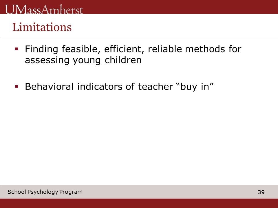 39 School Psychology Program Limitations Finding feasible, efficient, reliable methods for assessing young children Behavioral indicators of teacher buy in