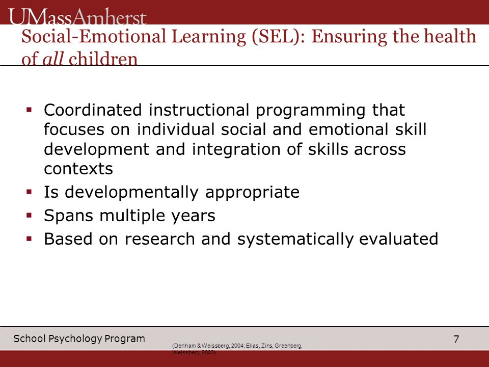 7 School Psychology Program (Denham & Weissberg, 2004; Elias, Zins, Greenberg, Weissberg, 2003) Social-Emotional Learning (SEL): Ensuring the health of all children Coordinated instructional programming that focuses on individual social and emotional skill development and integration of skills across contexts Is developmentally appropriate Spans multiple years Based on research and systematically evaluated