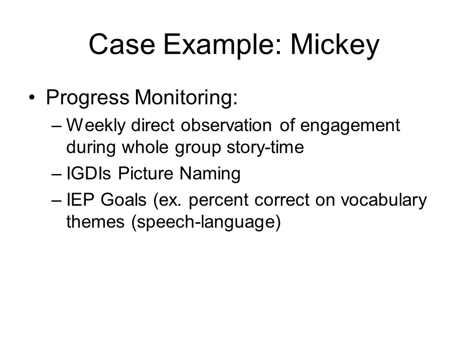 Case Example: Mickey Interventions Received: –Individual speech-language therapy –Weekly PLC team meetings –Pre-academic skills and preschool vocabulary –Occupational therapy –Treatment for seizure disorder –Dental hygiene