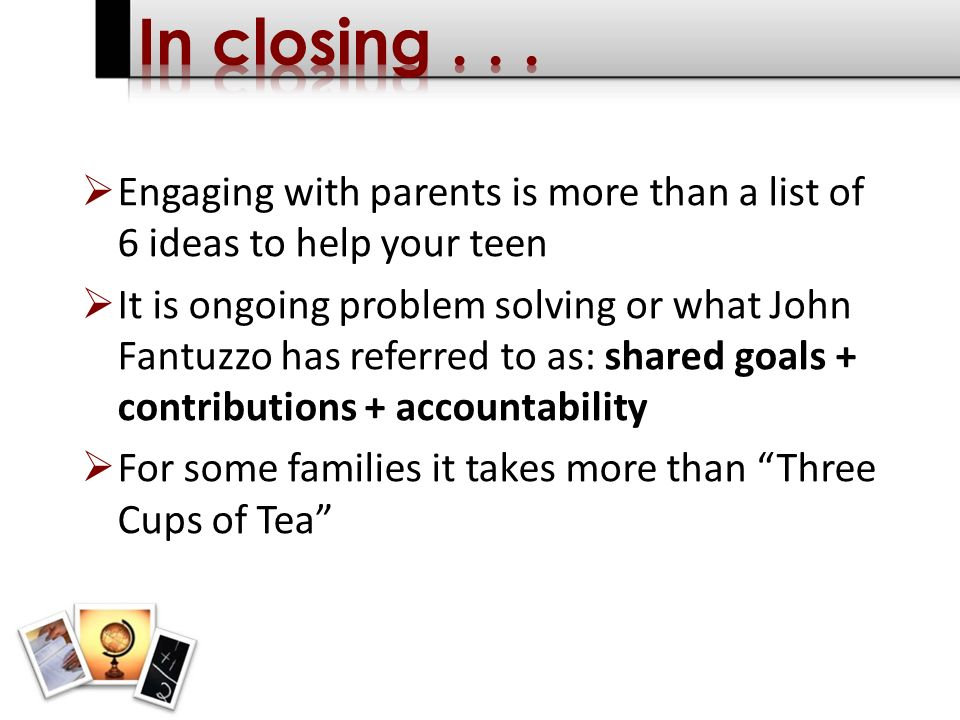 Engaging with parents is more than a list of 6 ideas to help your teen It is ongoing problem solving or what John Fantuzzo has referred to as: shared goals + contributions + accountability For some families it takes more than Three Cups of Tea