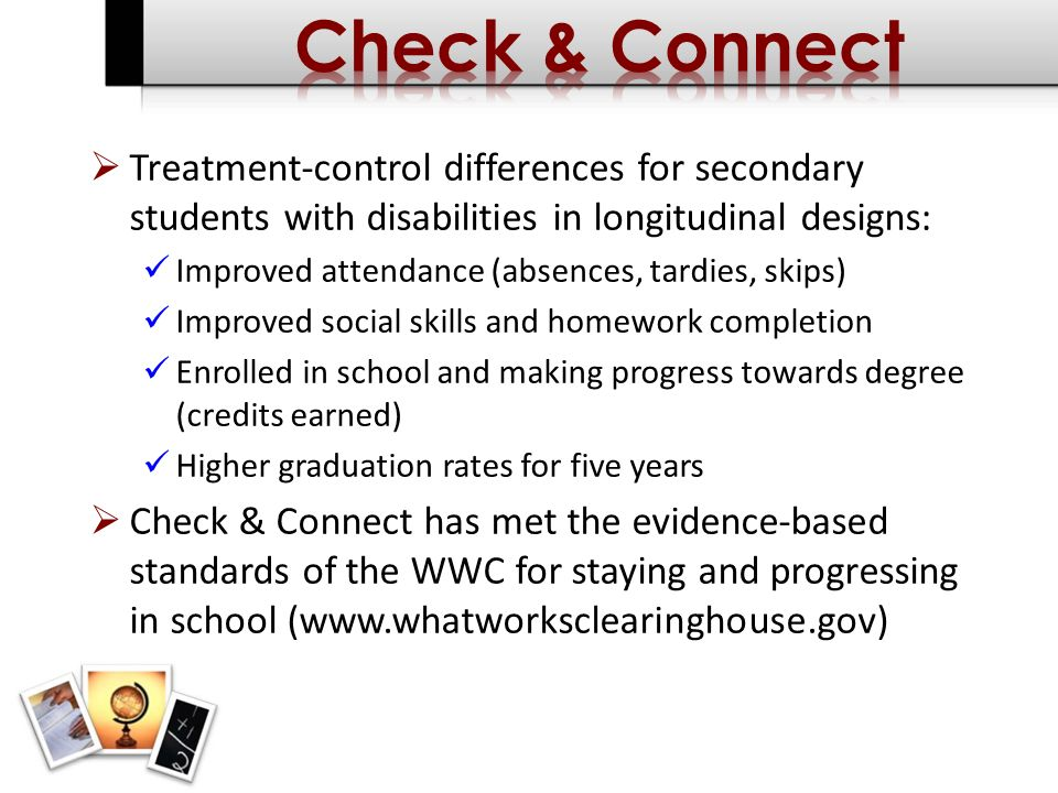 Treatment-control differences for secondary students with disabilities in longitudinal designs: Improved attendance (absences, tardies, skips) Improved social skills and homework completion Enrolled in school and making progress towards degree (credits earned) Higher graduation rates for five years Check & Connect has met the evidence-based standards of the WWC for staying and progressing in school (www.whatworksclearinghouse.gov)