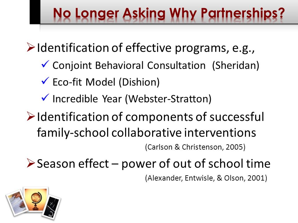 Identification of effective programs, e.g., Conjoint Behavioral Consultation (Sheridan) Eco-fit Model (Dishion) Incredible Year (Webster-Stratton) Identification of components of successful family-school collaborative interventions (Carlson & Christenson, 2005) Season effect – power of out of school time (Alexander, Entwisle, & Olson, 2001)