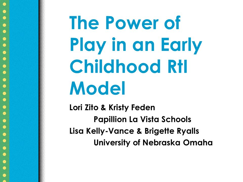 The Power of Play in an Early Childhood RtI Model Lori Zito & Kristy Feden Papillion La Vista Schools Lisa Kelly-Vance & Brigette Ryalls University of Nebraska Omaha