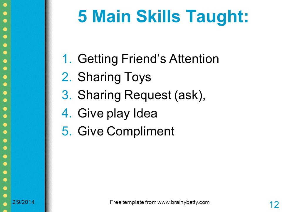 5 Main Skills Taught: 1.Getting Friends Attention 2.Sharing Toys 3.Sharing Request (ask), 4.Give play Idea 5.Give Compliment 2/9/2014Free template from www.brainybetty.com 12