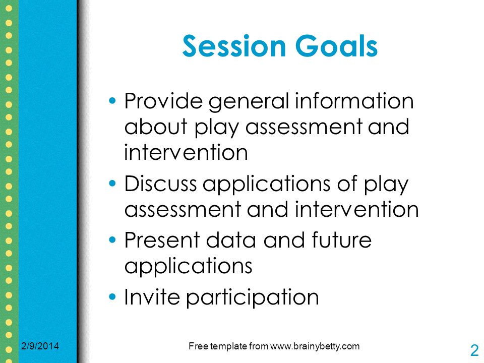 2/9/2014Free template from www.brainybetty.com 2 Session Goals Provide general information about play assessment and intervention Discuss applications of play assessment and intervention Present data and future applications Invite participation