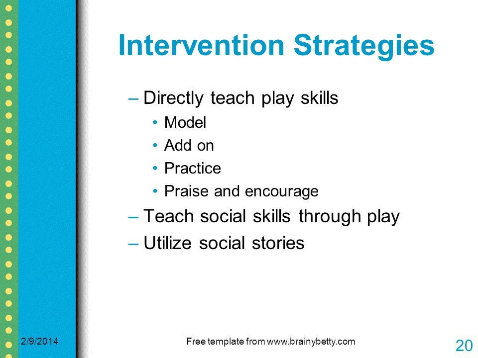 Intervention Strategies –Directly teach play skills Model Add on Practice Praise and encourage –Teach social skills through play –Utilize social stories 2/9/2014Free template from www.brainybetty.com 20