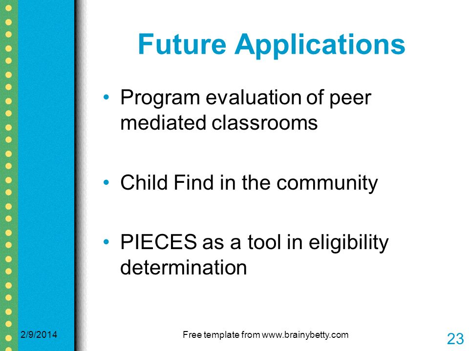 Future Applications Program evaluation of peer mediated classrooms Child Find in the community PIECES as a tool in eligibility determination 2/9/2014Free template from www.brainybetty.com 23
