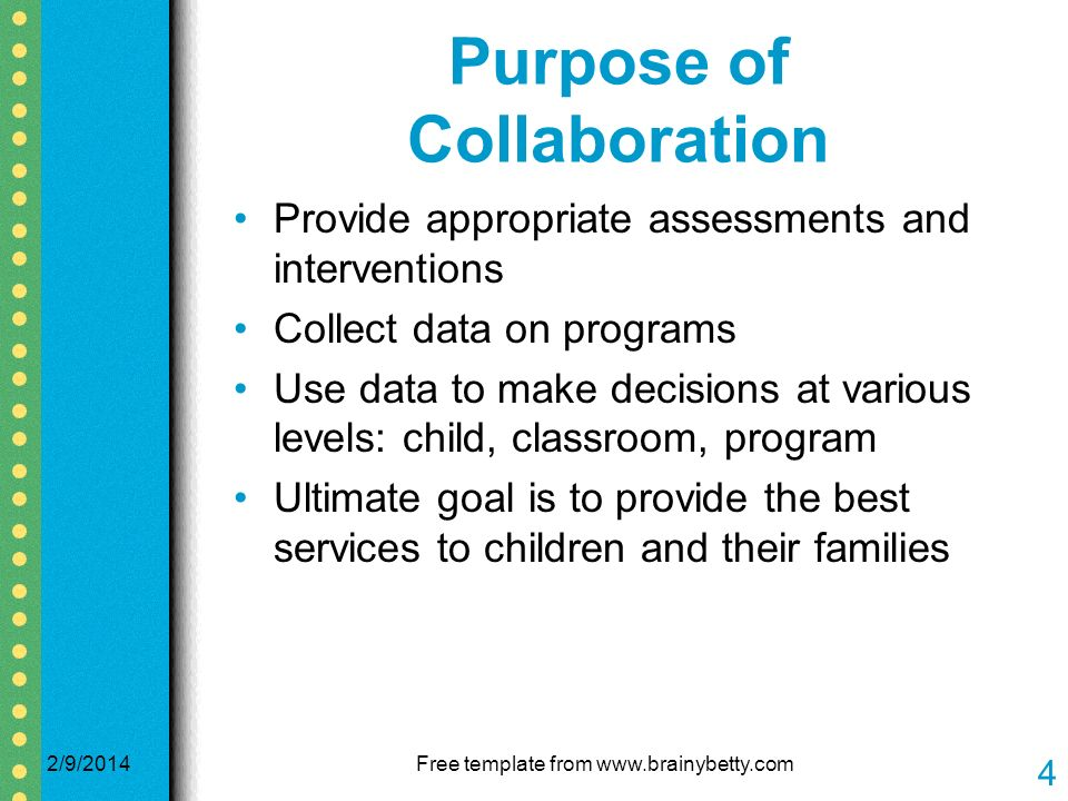 Purpose of Collaboration Provide appropriate assessments and interventions Collect data on programs Use data to make decisions at various levels: child, classroom, program Ultimate goal is to provide the best services to children and their families 2/9/2014Free template from www.brainybetty.com 4