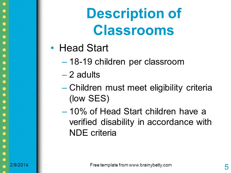 Description of Classrooms Head Start –18-19 children per classroom –2 adults –Children must meet eligibility criteria (low SES) –10% of Head Start children have a verified disability in accordance with NDE criteria 2/9/2014Free template from www.brainybetty.com 5