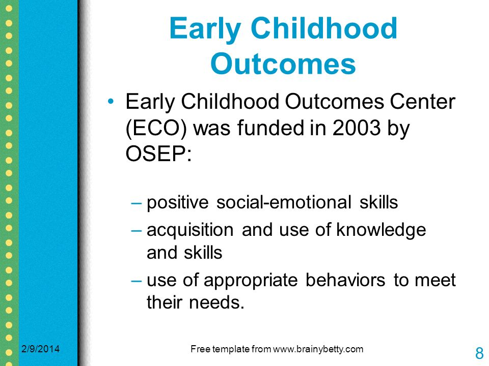 Early Childhood Outcomes Early Childhood Outcomes Center (ECO) was funded in 2003 by OSEP: –positive social-emotional skills –acquisition and use of knowledge and skills –use of appropriate behaviors to meet their needs.