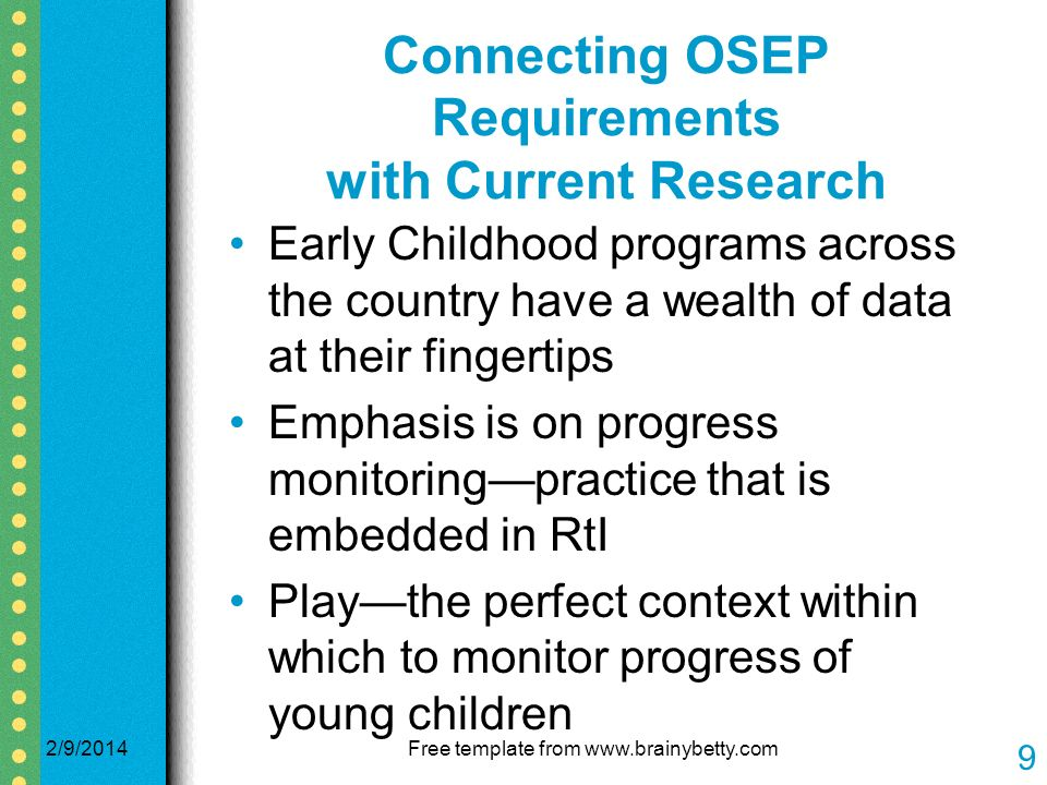 Connecting OSEP Requirements with Current Research Early Childhood programs across the country have a wealth of data at their fingertips Emphasis is on progress monitoringpractice that is embedded in RtI Playthe perfect context within which to monitor progress of young children 2/9/2014Free template from www.brainybetty.com 9